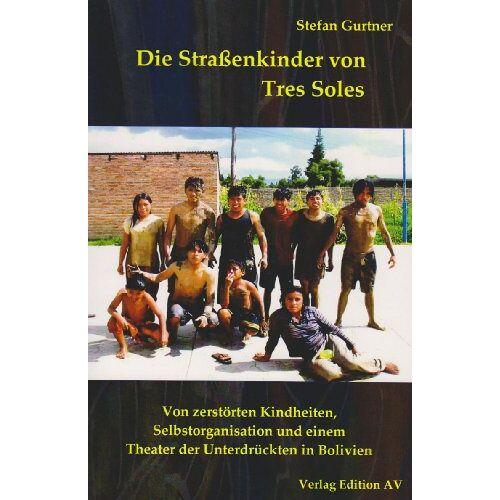 Stefan Gurtner - Die Straßenkinder von Tres Soles: Von zerstörten Kindheiten, Selbstorganisation und einem Theater der Unterdrückten in Bolivien - Preis vom 22.10.2020 04:52:23 h