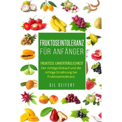 Gil Seifert - Fruktoseintoleranz für Anfänger: Fruktose-Unverträglichkeit. Der richtige Einkauf und die richtige Ernährung bei Fruktoseintoleranz. - Preis vom 15.05.2021 04:43:31 h