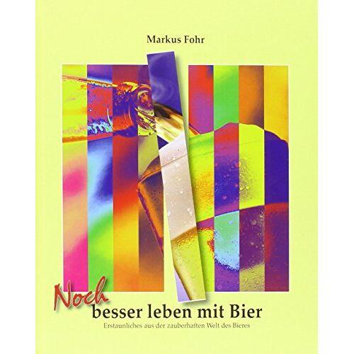 Markus Fohr - Noch besser leben mit Bier: Erstaunliches aus der zauberhaften Welt des Bieres - Preis vom 05.09.2020 04:49:05 h