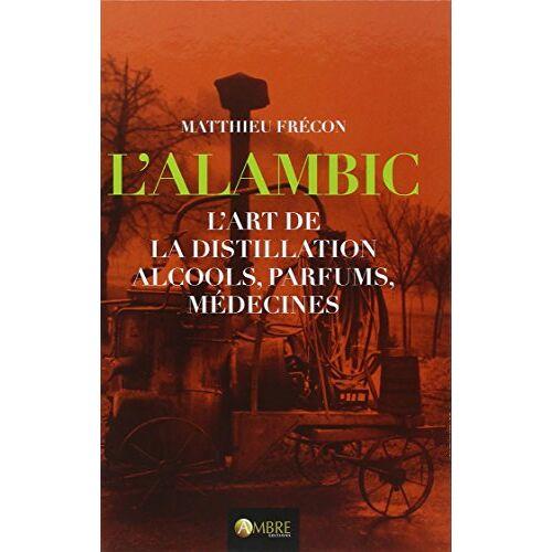 Matthieu Frécon - L'Alambic - L'art de la distillation - Alcools, parfums, médecines - Preis vom 15.04.2021 04:51:42 h