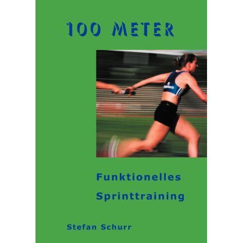 Stefan Schurr - 100 Meter: Funktionelles Sprinttraining - Preis vom 24.02.2021 06:00:20 h