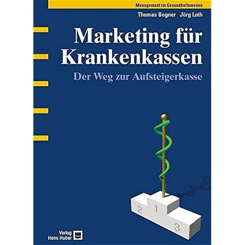 Thomas Bogner - Marketing für Krankenkassen: Der Weg zur Aufsteigerkasse - Preis vom 17.04.2021 04:51:59 h