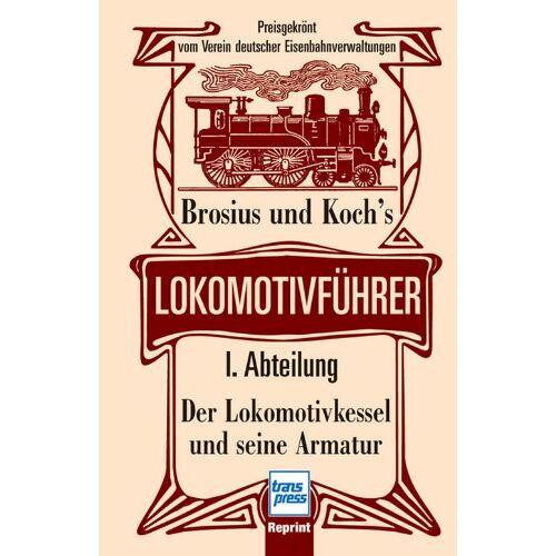 Brosius und Koch's - Brosius und Koch's Lokomotivführer: Lokomotivführer - I. Abteilung: Der Lokomotivkessel und seine Armatur - Preis vom 04.09.2020 04:54:27 h