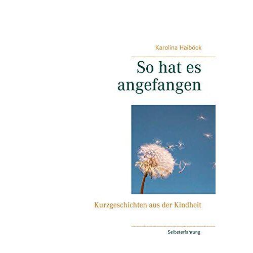 Karolina Haiböck - So hat es angefangen: Kurzgeschichten aus der Kindheit - Preis vom 05.03.2021 05:56:49 h