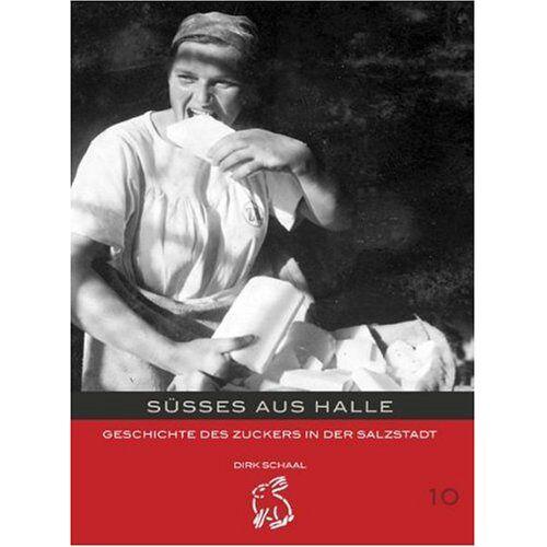 Dirk Schaal - Süsses aus Halle: Geschichte des Zuckers in der Salzstadt - Preis vom 12.04.2021 04:50:28 h