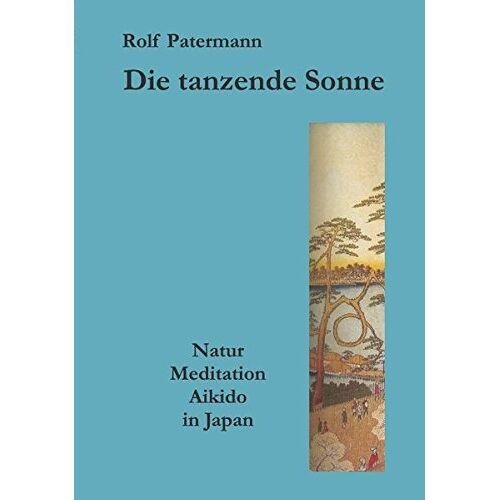 Rolf Patermann - Die tanzende Sonne: Natur, Meditation, Aikido in Japan - Preis vom 06.03.2021 05:55:44 h