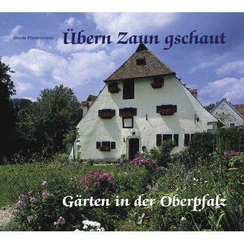 Ursula Pfistermeister - Übern Zaun geschaut: Gärten in der Oberpfalz - Preis vom 28.02.2021 06:03:40 h