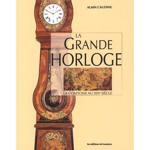 Alain Caudine - La grande horloge : la comtoise au XIXe siècle - Preis vom 21.10.2020 04:49:09 h