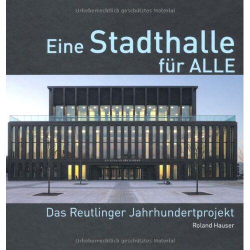 Roland Hauser - Eine Stadthalle für Alle - Das Reutlinger Jahrhundertprojekt: Die Reutlinger Stadthalle - Preis vom 27.02.2021 06:04:24 h