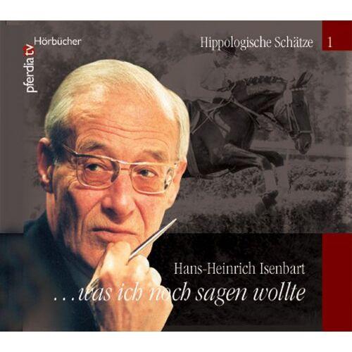 Isenbart, Hans H - Was ich noch sagen wollte... Hans-Heinrich Isenbart: Hippologische Schätze Teil I - Preis vom 15.04.2021 04:51:42 h