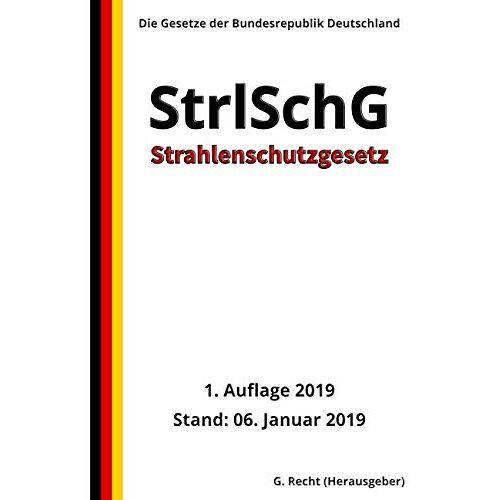 G. Recht - Strahlenschutzgesetz - StrlSchG, 1. Auflage 2019 - Preis vom 08.08.2020 04:51:58 h