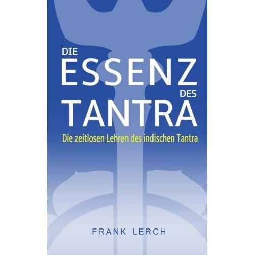 Frank Lerch - Die Essenz des Tantra: Die zeitlosen Lehren des indischen Tantra - Preis vom 10.05.2021 04:48:42 h