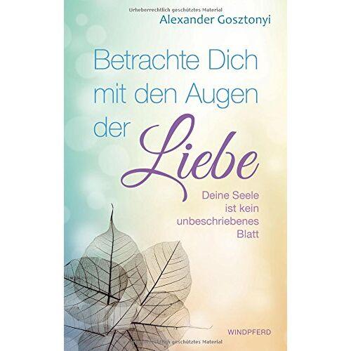 Alexander Gosztonyi - Betrachte Dich mit den Augen der Liebe: Deine Seele ist kein unbeschriebenes Blatt - Preis vom 08.05.2021 04:52:27 h