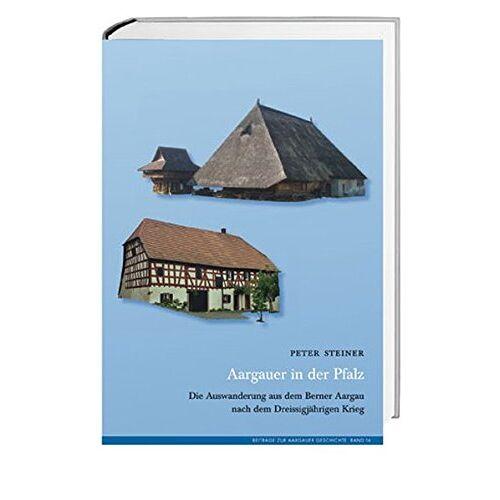 Peter Steiner - Aargauer in der Pfalz: Die Auswanderung aus dem Berner Aargau nach dem Dreissigjährigen Krieg - Preis vom 05.09.2020 04:49:05 h