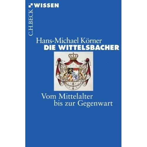 Hans-Michael Körner - Die Wittelsbacher: Vom Mittelalter bis zur Gegenwart - Preis vom 21.10.2020 04:49:09 h