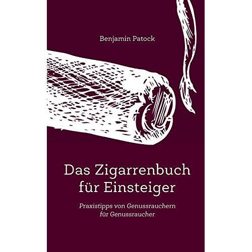 Benjamin Patock - Das Zigarrenbuch für Einsteiger: Praxistipps von Genussrauchern für Genussraucher - Preis vom 22.01.2020 06:01:29 h