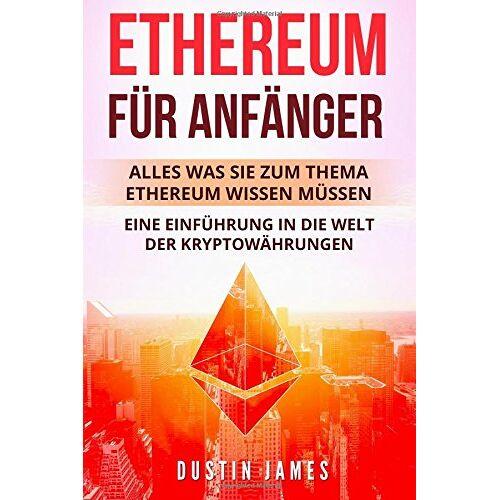 Dustin James - Ethereum für Anfänger: Alles was Sie zum Thema Ethereum wissen müssen. Eine Einführung in die Welt der Kryptowährungen. - Preis vom 28.03.2020 05:56:53 h