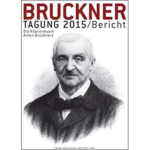 Andreas Lindner - Bruckner Tagung 2015 / Bericht: Die Klaviermusik Anton Bruckners. Kremsmuenster, 11. u. 12. Juni 2015 (Bruckner Tagung / Bericht) - Preis vom 15.04.2021 04:51:42 h