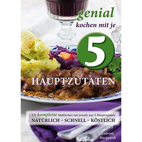 Gabriele Marquardt - Genial kochen mit je 5 Hauptzutaten: 175 KOMPLETTE Mahlzeiten mit jeweils nur 5 Hauptzutaten - natürlich, schnell, köstlich - Preis vom 06.03.2021 05:55:44 h
