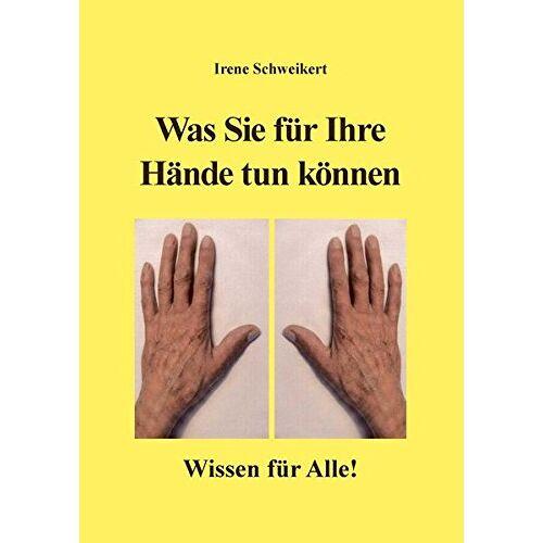 Irene Schweikert - Was Sie für Ihre Hände tun können: Wissen für Alle! - Preis vom 26.02.2021 06:01:53 h