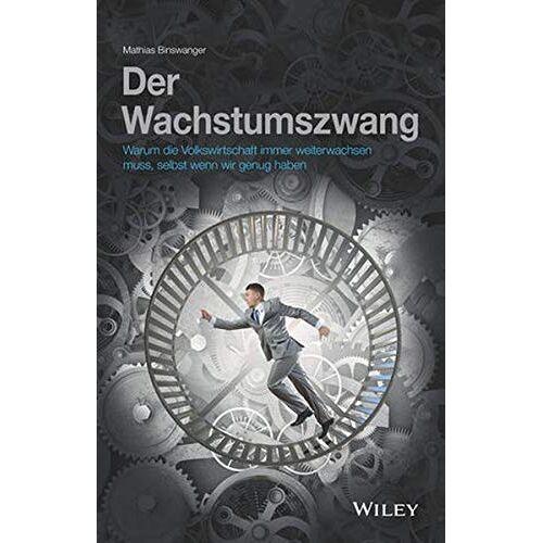 Mathias Binswanger - Der Wachstumszwang: Warum die Volkswirtschaft immer weiterwachsen muss, selbst wenn wir genug haben - Preis vom 13.05.2021 04:51:36 h