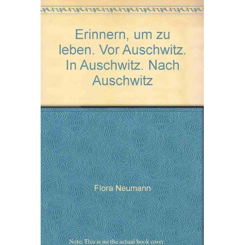 Flora Neumann - Erinnern, um zu leben: Vor Auschwitz. In Auschwitz. Nach Auschwitz - Preis vom 04.09.2020 04:54:27 h