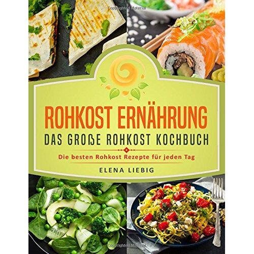 Elena Liebig - Rohkost Ernährung - Das große Rohkost Kochbuch: Die besten Rohkost Rezepte für jeden Tag (roh kochen, Vitalkost, Rohkost Diät, natürliche Nahrung, rohköstlich, glutenfrei, raw vegan, Rawfood) - Preis vom 11.05.2021 04:49:30 h