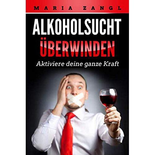 Maria Zangl - Alkoholsucht überwinden: Aktiviere deine ganze Kraft - Preis vom 12.04.2021 04:50:28 h