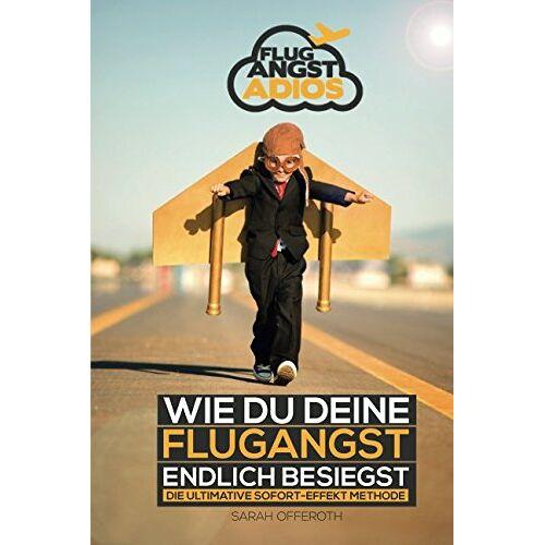Sarah Offeroth - Flugangst: Flugangst adios - wie du deine Flugangst endlich besiegst - Preis vom 08.04.2021 04:50:19 h