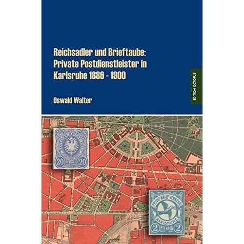 Oswald Walter - Reichsadler und Brieftaube: Private Postdienstleister in Karlsruhe 1886 - 1900 - Preis vom 04.05.2021 04:55:49 h