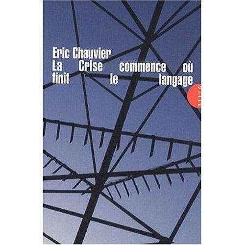 Eric Chauvier - La Crise commence où finit le langage - Preis vom 01.03.2021 06:00:22 h
