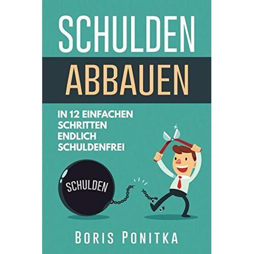 Boris Ponitka - Schulden abbauen: In 12 einfachen Schritten endlich schuldenfrei - Preis vom 14.04.2021 04:53:30 h