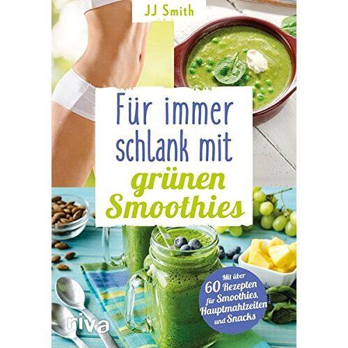 JJ Smith - Für immer schlank mit grünen Smoothies: Mit über 60 Rezepten für Smoothies, Hauptmahlzeiten und Snacks - Preis vom 08.04.2020 04:59:40 h