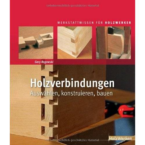 Gary Rogowski - Holzverbindungen: Auswählen, konstruieren, bauen - Preis vom 16.04.2021 04:54:32 h
