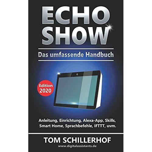 Tom Schillerhof - Echo Show - Das umfassende Handbuch: Anleitung, Einrichtung, Alexa-App, Skills, Smart Home, Sprachbefehle, IFTTT, uvm. - Preis vom 25.02.2021 06:08:03 h