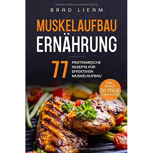 Brad Lieam - Muskelaufbau Ernährung: 77 proteinreiche Rezepte für effektiven Muskelaufbau. Inkl. BONUS: 30 Tage Challenge. - Preis vom 12.04.2021 04:50:28 h