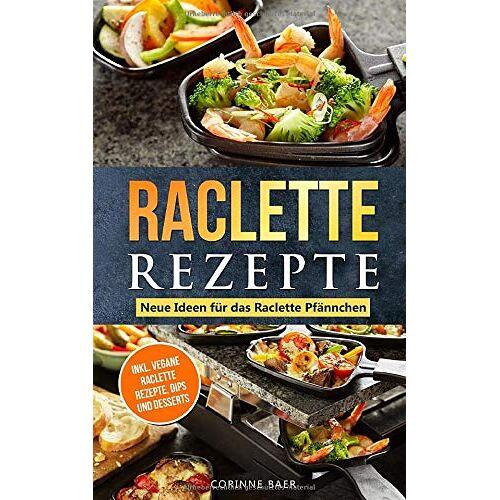 Corinne Baer - Raclette Rezepte Neue Ideen für das Raclette Pfännchen: inkl. vegane Raclette Rezepte, Dips und Desserts - Preis vom 25.01.2021 05:57:21 h