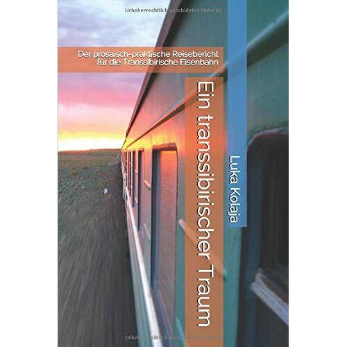Luka Kolaja - Ein transsibirischer Traum: Der prosaisch-praktische Reisebericht für die Transsibirische Eisenbahn - Preis vom 19.01.2021 06:03:31 h