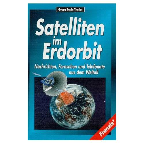 Thaller, Georg E. - Satelliten im Erdorbit. Nachrichten, Fernsehen und Telefonate aus dem Weltall - Preis vom 21.10.2020 04:49:09 h