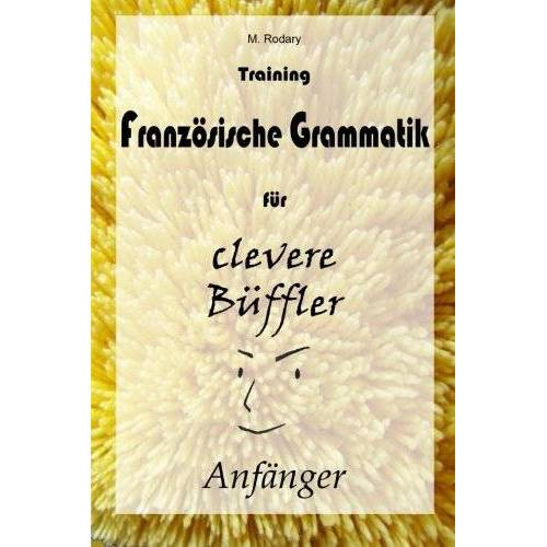 M. Rodary - Training Franzoesische Grammatik fuer clevere Bueffler - Anfaenger (Franzoesisch fuer clevere Bueffler) - Preis vom 05.09.2020 04:49:05 h