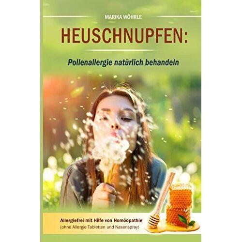 Marika Wöhrle - Heuschnupfen: Pollenallergie natürlich behandeln: Allergiefrei mit Hilfe von Homöopathie (ohne Allergie Tabletten und Nasenspray) - Preis vom 15.01.2021 06:07:28 h