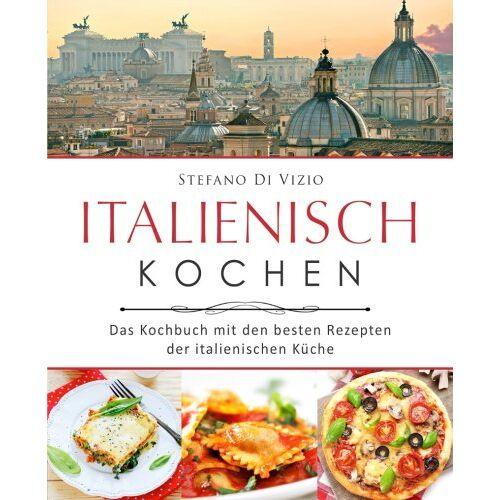 Stefano Di Vizio - Italienisch kochen – Das Kochbuch mit den besten Rezepten der italienischen Küche - Preis vom 07.09.2020 04:53:03 h