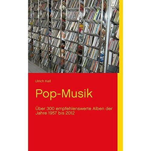 Ulrich Kell - Pop-Musik: Über 300 empfehlenswerte Alben der Jahre 1957 bis 2012 - Preis vom 20.10.2020 04:55:35 h