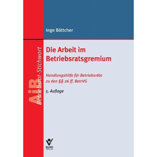 Inge Böttcher - Die Arbeit im Betriebsratsgremium: Handlungshilfe für Betriebsräte zu den §§ 26ff. BetrVG - Preis vom 05.09.2020 04:49:05 h