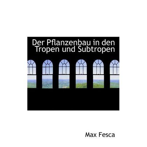 Max Fesca - Der Pflanzenbau in Den Tropen Und Subtropen - Preis vom 03.09.2020 04:54:11 h