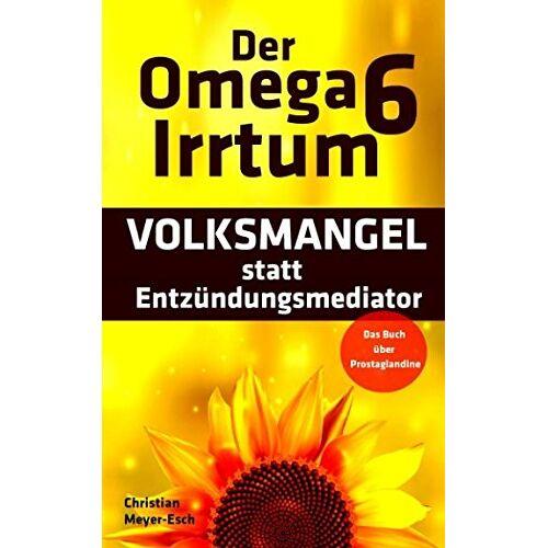 Christian Meyer-Esch - Der Omega 6 Irrtum: VOLKSMANGEL statt Entzündungsmediator (Das Buch über Prostaglandine) - Preis vom 10.05.2021 04:48:42 h