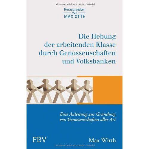 Max Wirth - Die Hebung der arbeitenden Klassen durch Genossenschaften und Volksbanken: Eine Anleitung zur Gründung von Genossenschaften aller Art - Preis vom 18.04.2021 04:52:10 h
