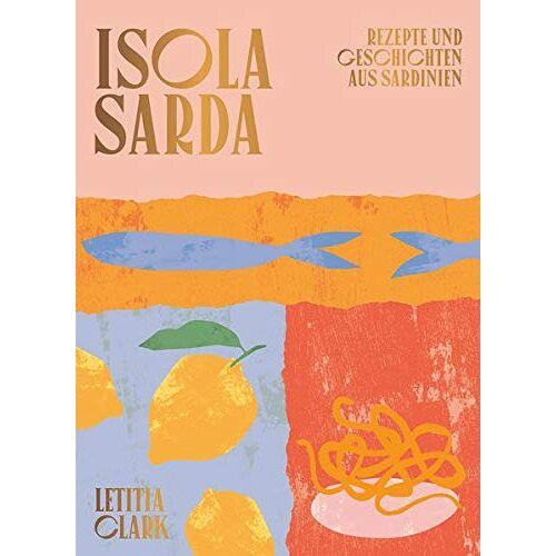 Letitia Clark - Isola Sarda: Rezepte und Geschichten aus Sardinien - Italienisches Kochbuch - Sardisches Kochbuch - Rezepte von der Insel Sardinien - Preis vom 28.02.2021 06:03:40 h