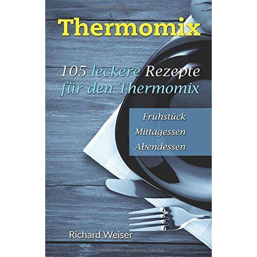 Richard Weiser - Thermomix: 105 leckere Rezepte für den Thermomix - Preis vom 03.09.2020 04:54:11 h