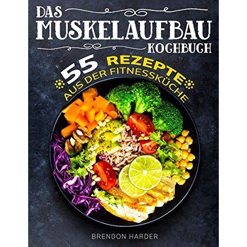Brendon Harder - Das Muskelaufbau Kochbuch: 55 Rezepte aus der Fitnessküche - Preis vom 05.09.2020 04:49:05 h